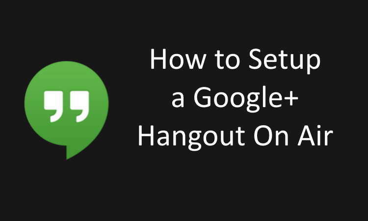 How to Setup a Google+ Hangout On Air