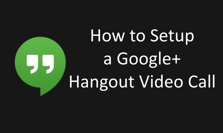 How to Setup a Google+ Hangout Video Call
