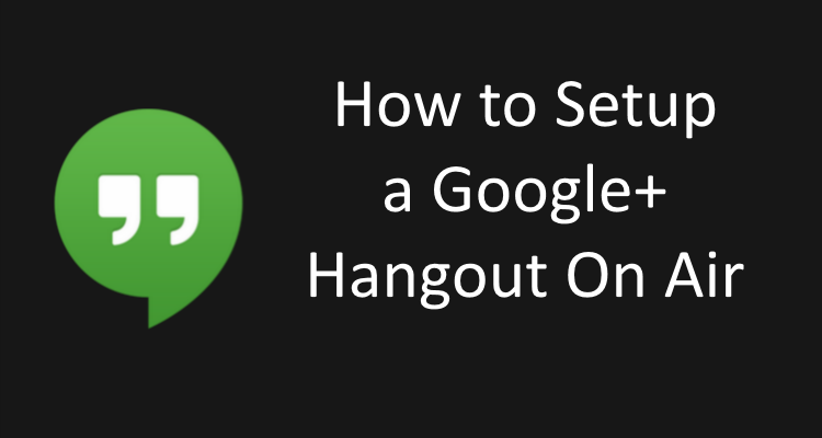 How to Setup a Google Hangout On Air